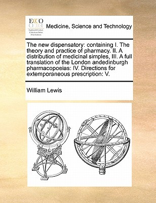 The new dispensatory: containing I. The theory and practice of pharmacy. II. A distribution of medicinal simples, III. A full translation of the London andedinburgh pharmacopoeias: IV. Directions for extemporaneous prescription: V.