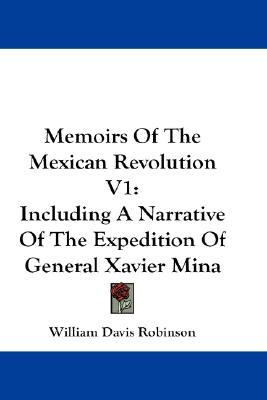 Memoirs of the Mexican Revolution V1 by William Davis Robinson
