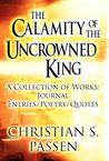 The Calamity of the Uncrowned King: A Collection of Works: Journal Entries/Poetry/Quotes