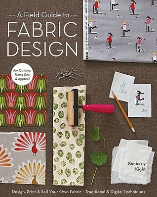 A field guide to fabric design : design, print & sell your own fabric : traditional & digital techniques for quilting, home dec & apparel / Kimberly Kight