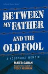 Between My Father and the Old Fool: A Holocaust Memoir
