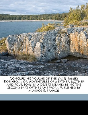 Concluding Volume of the Swiss Family Robinson: Or, Adventures of a Father, Mother and Four Sons in a Desert Island; Being the Second Part Ofthe Same