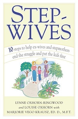 Stepwives: Ten Steps to Help Ex-Wives and Step-Mothers End the Struggle and Put the Kids First