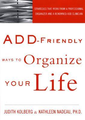ADD-Friendly Ways to Organize Your Life by Judith Kolberg