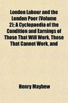 London Labour and the London Poor (Volume 2); A Cyclopaedia of the Condition and Earnings of Those That Will Work, Those That Cannot Work, and