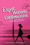 Expat Women: Confessions - 50 Answers to Your Real-Life Questions about Living Abroad