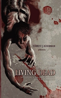 Forrest J Ackerman's the Anthology of the Living Dead by J. Travis Grundon