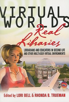 Virtual Worlds, Real Libraries: Librarians and Educators in Second Life and Other Multi-User Virtual Environments