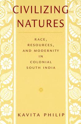 Civilizing Natures: Race, Resources, and Modernity in Colonial South India
