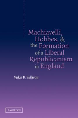 Machiavelli, Hobbes, and the Formation of a Liberal Republica... by Vickie B. Sullivan