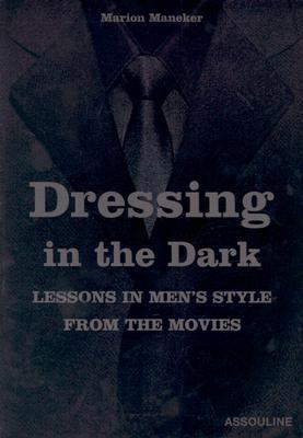 Dressing in the Dark: Lessons in Mens Style from the Movies