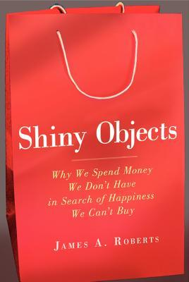 Shiny Objects: Our Obsession with Possession and the Truth About Why We Buy