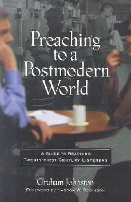 Preaching to a Postmodern World by Graham Johnston