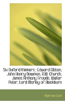 Six Oxford Thinkers: Edward Gibbon, John Henry Newman, R.W. Church, James Anthony Froude, Walter Pa Algernon Cecil