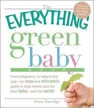 The Everything Green Baby Book: From Pregnancy to Baby's First Year - An Easy and Affordable Guide to Help You Care for Your Baby - And for the Earth!