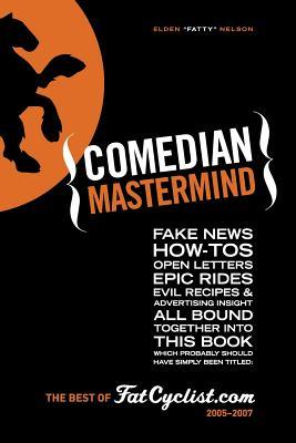 Comedian MasterMind: Fake News, How-Tos, Open Letters, Tour Commentary, Epic Rides, Evil Recipes, and Advertising Insight, All Bound Together Into This Book, Which Probably Should Have Simply Been Titled: The Best of Fatcyclist.Com, 2005-2007