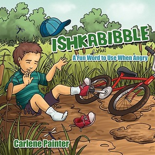 Ishkabibble: A Fun Word to Use When Angry  by  Carlene Painter