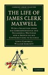 The Life of James Clerk Maxwell: With a Selection from His Correspondence and Occasional Writings and a Sketch of His Contributions to Science