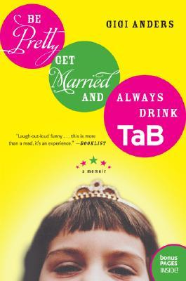 Be Pretty, Get Married, and Always Drink TaB by Gigi Anders