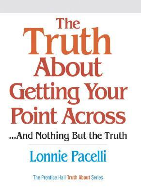 The Truth about Getting Your Point Across... and Nothing But ... by Lonnie Pacelli