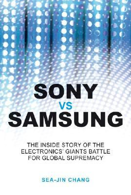 Sony vs. Samsung: The Inside Story of the Electronics Giants Battle for Global Supremacy