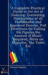 A Complete Practical Guide to the Art of Dancing: Containing Descriptions of All Fashionable and Approved Dances, Full Directions for Calling the Figures, the Amount of Music Required, Hints on Etiquette, the Toilet Etc
