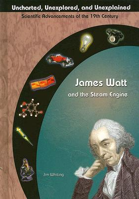 James Watt &amp; The Steam Engine (Uncharted, Unexplored, And Unexplained)