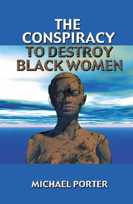 The Conspiracy to Destroy Black Women by Michael E. Porter