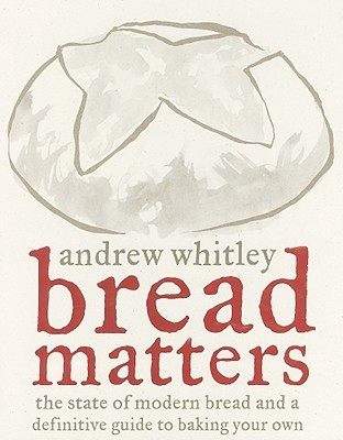 Bread Matters: The State of Modern Bread and a Definitive Guide to Baking Your Own
