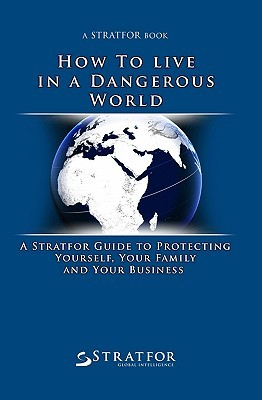 How to Live in a Dangerous World: A Stratfor Guide to Protecting Yourself, Your Family and Your Business