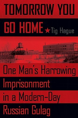 Tomorrow You Go Home: One Man's Harrowing Imprisonment in a Modern-Day Russian Gulag