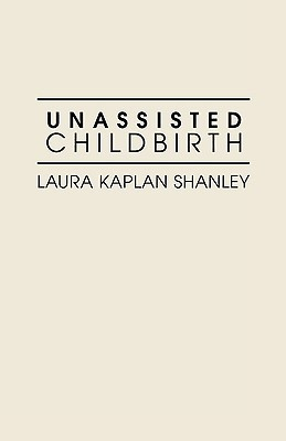 Unassisted Childbirth by Laura Kaplan Shanley