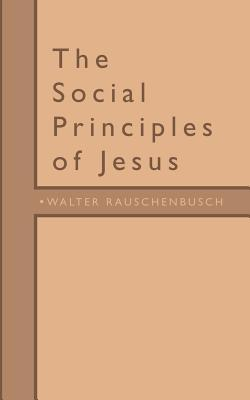 The Social Principles of Jesus by Walter Rauschenbusch