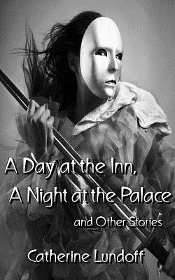 A Day at the Inn, a Night at the Palace and Other Stories by Catherine Lundoff