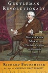 Gentleman Revolutionary: Gouverneur Morris, the Rake Who Wrote the Constitution