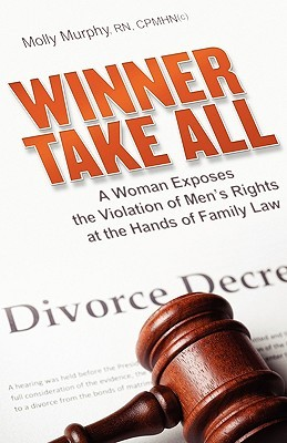 Winner Take All: A Woman Exposes the Violation of Mens Rights at the Hands of Family Law  by  Molly Murphy