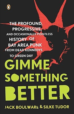 Gimme Something Better: The Profound, Progressive, and Occasionally Pointless History of Bay Area Punk from Dead Kennedys to Green Day