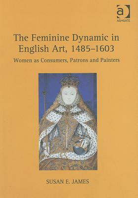 The Feminine Dynamic in English Art, 1485-1603 by Susan E. James