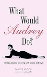 What Would Audrey Do?: Timeless Lessons for Living with Grace & Style: Timeless Lessons for Living with Grace and Style