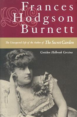 frances hodgson burnett the unexpected life of the author of the secret garden by gretchen