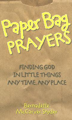 Paper Bag Prayers: Finding God in Little Things: Any Time, Any Place
