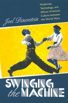 Swinging the Machine: Modernity, Technology, and African American Culture Between the World Wars