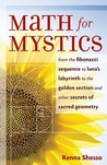Maths for Mystics: From the Fibonacci Sequence to Luna's Labyrinth to the Golden Section and Other Secrets of Sacred Geometry