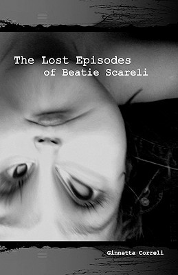 The Lost Episodes of Beatie Scareli by Ginnetta Correli