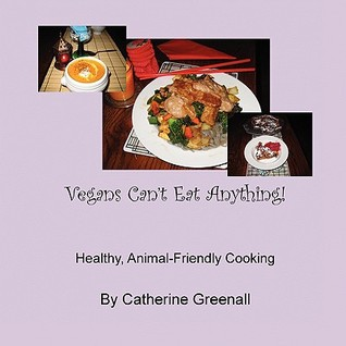 Vegans Can't Eat Anything! by Catherine Greenall