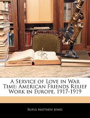 A Service of Love in War Time by Rufus M. Jones