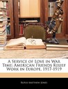 A Service of Love in War Time: American Friends Relief Work in Europe, 1917-1919