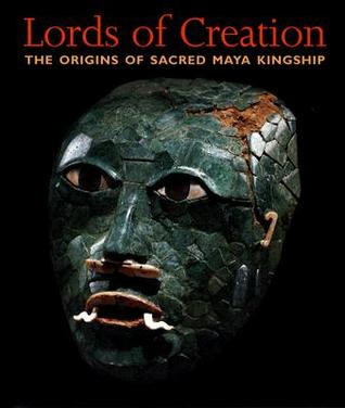 Lords of Creation: The Origins of Sacred Maya Kingship