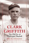 Clark Griffith: The Old Fox of Washington Baseball