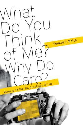 What Do You think of Me? Why Do I Care? Answers to the Big Qu... by Edward T. Welch